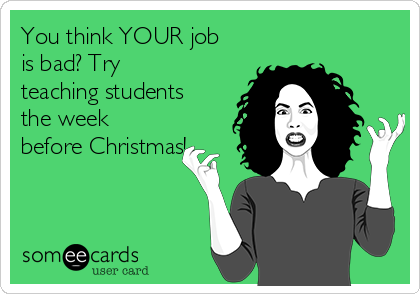 you-think-your-job-is-bad-try-teaching-students-the-week-before-christmas-2415e