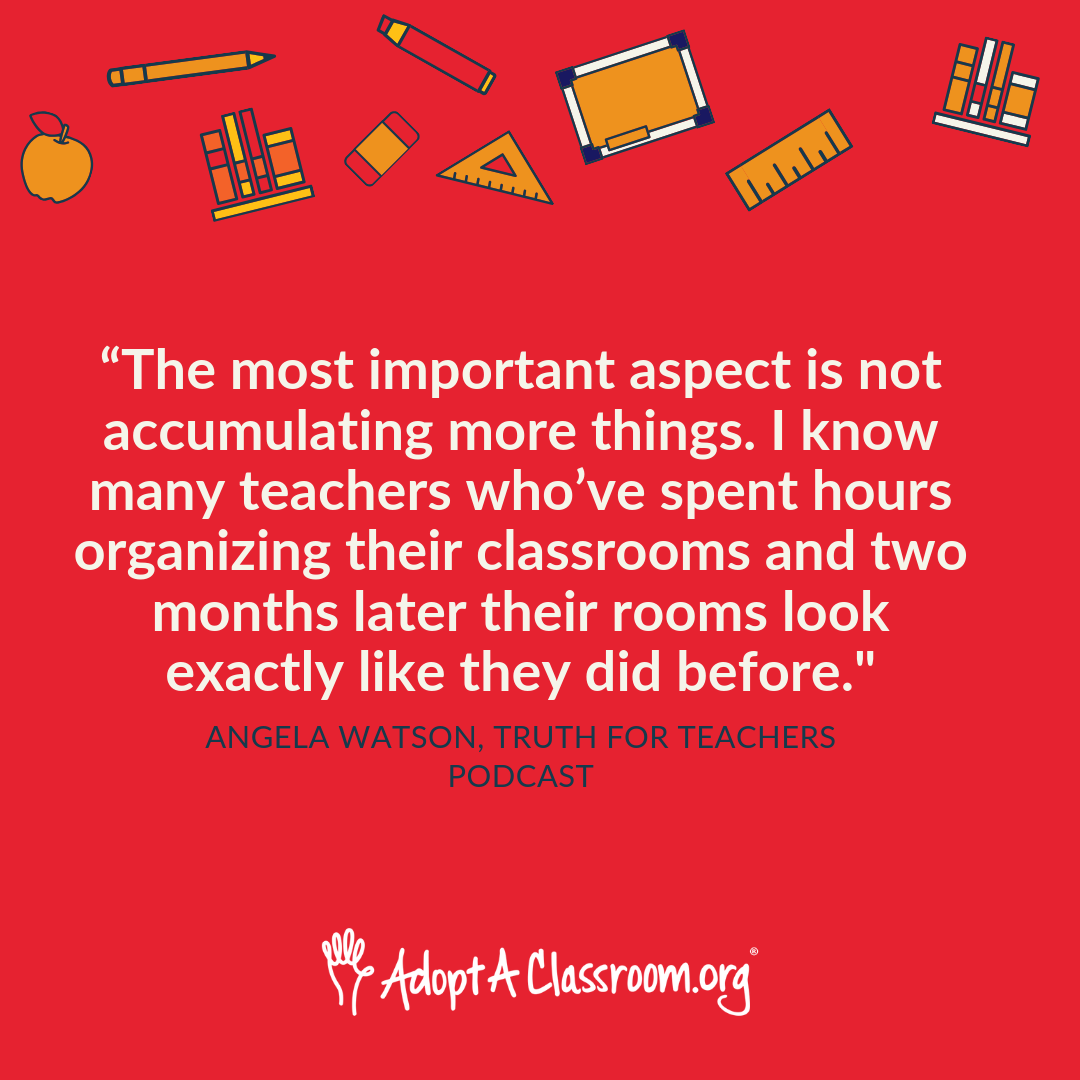 """The most important aspect is not accumulating more things. I know many teachers who've spent hours organizing their classrooms and two months later their rooms look exactly like they did before."""