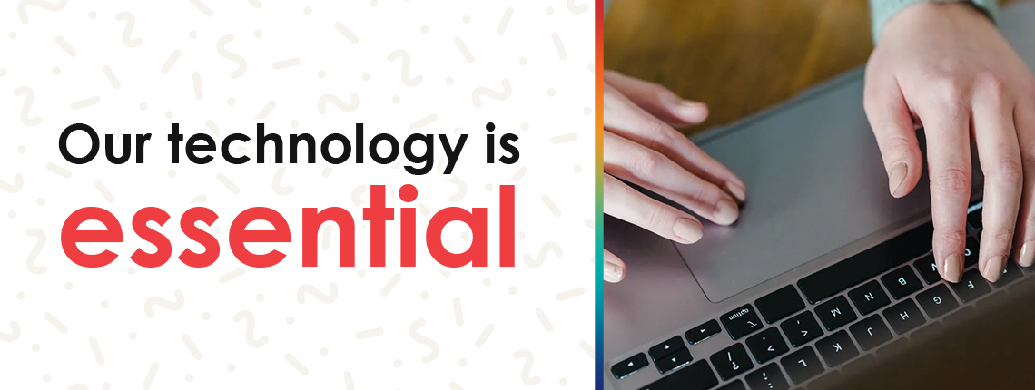 Our Technology is Essential