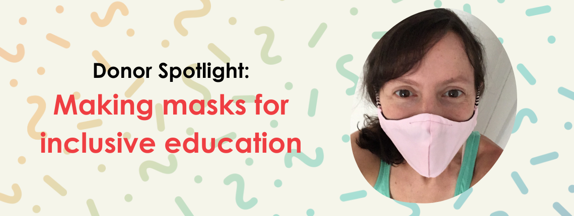 Donor Spotlight Making masks for inclusive education
